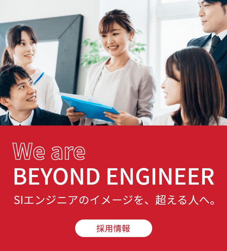 We are BEYOND ENGINEER SIエンジニアのイメージを、超える人へ。採用情報