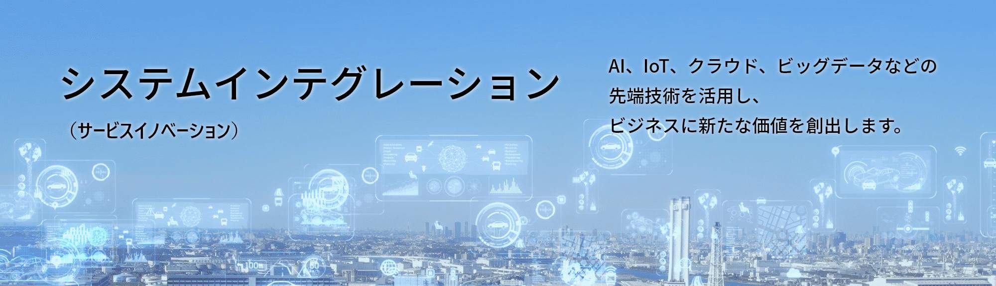 システムインテグレーション(サービスイノベーション)AI、IoT、クラウド、ビッグデータなどの先端技術を活用し、ビジネスに新たな価値を創出します。